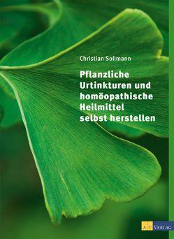 Pflanzliche Urtinkturen und homöopathische Heilmittel selbst herstellen von Chiappa,  Giorgio, Sollmann,  Christian