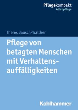 Pflege von betagten Menschen mit Verhaltensauffälligkeiten von Bausch-Walther,  Theres