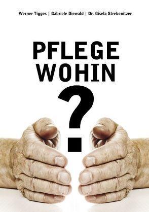 Pflege – wohin? von Diewald,  Gabriele, Gmeiner,  Alois, Strebenitzer,  Gisela, Tigges,  Werner