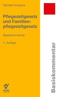 Pflegezeitgesetz und Familienpflegezeitgesetz von Kossens,  Michael