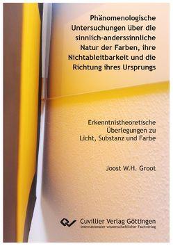 Phänomenologische Untersuchungen über die sinnlich-anderssinnliche Natur der Farben, ihre Nichtableitbarkeit und die Richtung ihres Ursprungs von Groot,  Joost W.H.