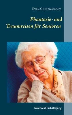 Phantasie- und Traumreisen für Senioren von Geier,  Denis