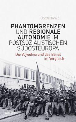 Phantomgrenzen und regionale Autonomie im postsozialistischen Südosteuropa von Tomic,  Dorde