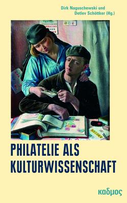 Philatelie als Kulturwissenschaft von Naguschewski,  Dirk, Schöttker,  Detlev