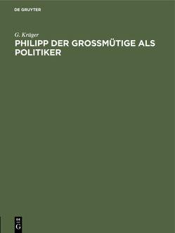 Philipp der Großmütige als Politiker von Krüger,  G.