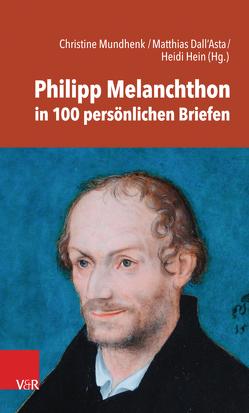 Philipp Melanchthon in 100 persönlichen Briefen von Dall'Asta,  Matthias, Hein,  Heidi, Mundhenk,  Christine