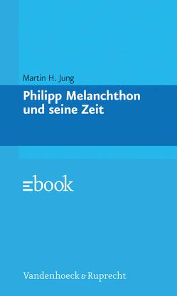 Philipp Melanchthon und seine Zeit von Jung,  Martin H.