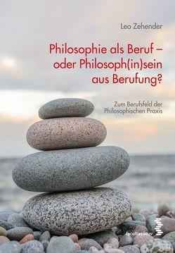 Philosophie als Beruf – oder Philosoph(in)sein aus Berufung? von Zehender,  Leo