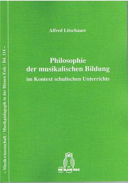 Philosophie der musikalischen Bildung im Kontext schulischen Unterrichts von Litschauer,  Alfred