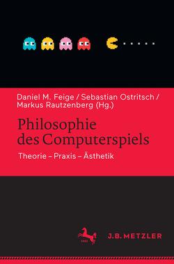 Philosophie des Computerspiels von Feige,  Daniel M., Ostritsch,  Sebastian, Rautzenberg,  Markus