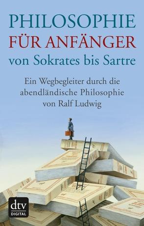 Philosophie für Anfänger von Sokrates bis Sartre von Ludwig,  Ralf