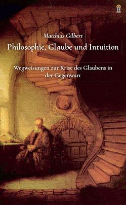 Philosophie, Glaube und Intuition von Gilbert,  Matthias