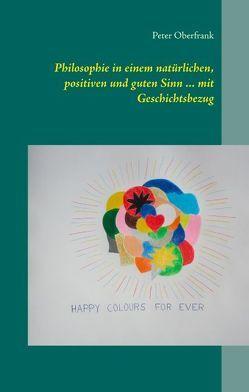 Philosophie in einem natürlichen, positiven und guten Sinn … mit Geschichtsbezug von Oberfrank,  Peter