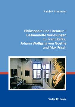 Philosophie und Literatur – Gesammelte Vorlesungen zu Franz Kafka, Johann Wolfgang von Goethe und Max Frisch von Crimmann,  Ralph P