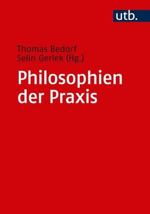 Philosophien der Praxis von Bedorf,  Thomas, Gerlek,  Selin