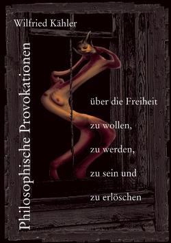 Philosophische Provokationen über die Freiheit zu wollen, zu werden, zu sein und zu erlöschen von Kähler,  Wilfried
