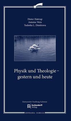 Physik und Theologie – gestern und heute von Dimitrova,  Todorka L., Hattrup,  Dieter, Weis,  Antoine