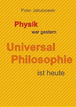 Physik war gestern, Universal Philosophie ist heute von Jakubowski,  Peter