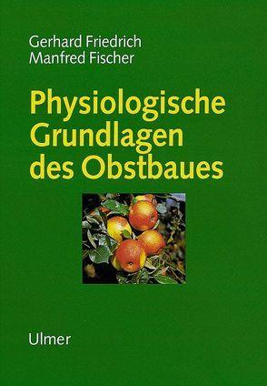 Physiologische Grundlagen des Obstbaues von Fischer,  Manfred, Friedrich,  Gerhard