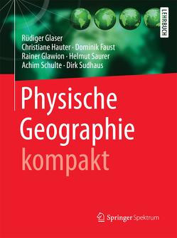 Physische Geographie kompakt von Faust,  Dominik, Glaser,  Rüdiger, Glawion,  Rainer, Hauter,  Christiane, Saurer,  Helmut, Schulte,  Achim, Sudhaus,  Dirk