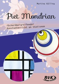 Piet Mondrian – fächerübergreifender Kunstunterricht an Stationen von Külling,  Martina