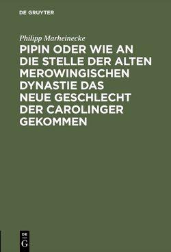 Pipin oder wie an die Stelle der alten Merowingischen Dynastie das neue Geschlecht der Carolinger gekommen von Marheinecke,  Philipp