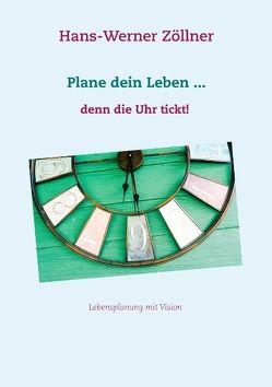 Plane dein Leben … denn die Uhr tickt! von Zöllner,  Hans-Werner