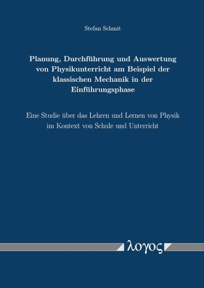 Planung, Durchführung und Auswertung von Physikunterricht am Beispiel der klassischen Mechanik in der Einführungsphase von Schmit,  Stefan