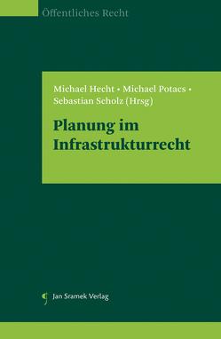 Planung im Infrastrukturrecht von Hecht,  Michael, Potacs,  Michael, Scholz,  Sebastian