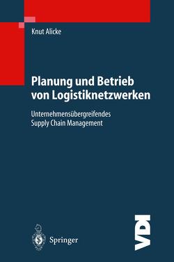 Planung und Betrieb von Logistiknetzwerken von Alicke,  Knut