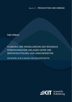 Planung und Modellierung des Rückbaus kerntechnischer Anlagen unter der Berücksichtigung von Unsicherheiten – Ein Beispiel zur Planung von Großprojekten von Huebner,  Felix