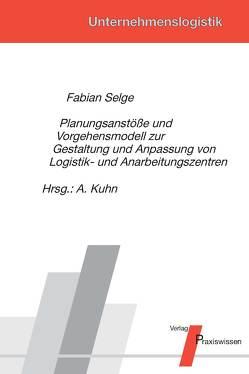 Planungsanstöße und Vorgehensmodell zur Gestaltung und Anpassung von Logistik- und Anarbeitungszentren von Kuhn,  Axel, Selge,  Fabian