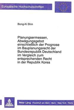 Planungsermessen und Abwägungsgebot einschließlich der Prognose im Bauplanungsrecht der Bundesrepublik Deutschland im Vergleich zum entsprechenden Recht in der Republik Korea von Shin,  Bong-Ki