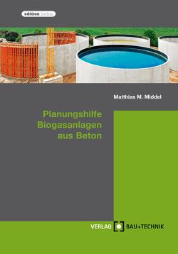 Planungshilfe Biogasanlagen aus Beton von Feldmann,  Harald, Middel,  Matthias, Pelzer,  Florian, Richter,  Thomas, Stahl,  Michael