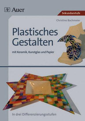 Plastisches Gestalten mit Keramik, Kunstglas und Papier von Bachmeier,  Christine