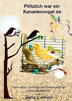 Plötzlich war ein Kanarienvogel da von Steiner,  Ingrid A.