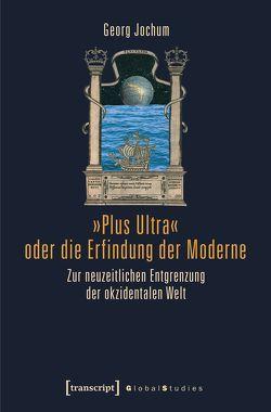 »Plus Ultra« oder die Erfindung der Moderne von Jochum,  Georg