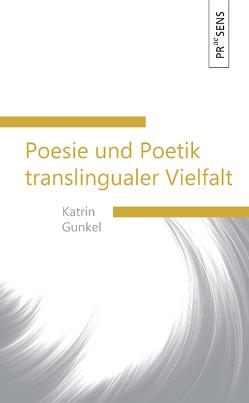 Poesie und Poetik translingualer Vielfalt von Gunkel,  Katrin