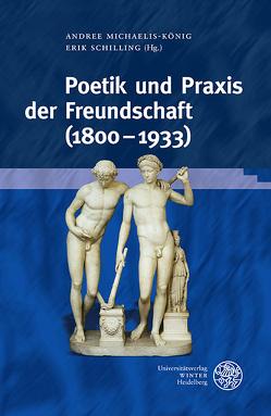 Poetik und Praxis der Freundschaft (1800–1933) von Michaelis-König,  Andree, Schilling,  Erik