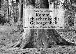 Poetische Wald-Texte / Komm, ich schenke dir Geborgenheit von Grosser,  Sascha