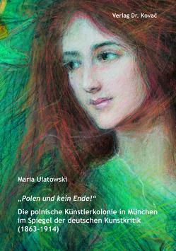 """""""Polen und kein Ende!"""" Die polnische Künstlerkolonie in München im Spiegel der deutschen Kunstkritik (1863–1914) von Ulatowski,  Maria"""