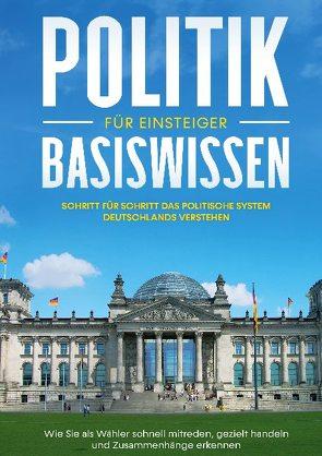 Politik Basiswissen für Einsteiger: Schritt für Schritt das politische System Deutschlands verstehen – Wie Sie als Wähler schnell mitreden, gezielt handeln und Zusammenhänge erkennen von Kobus,  Sebastian