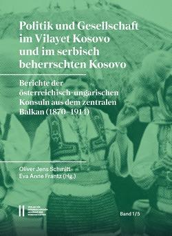 Politik und Gesellschaft im Vilayet Kosovo und im serbisch beherrschten Kosovo von Frantz,  Eva Anne, Schmitt,  Oliver Jens