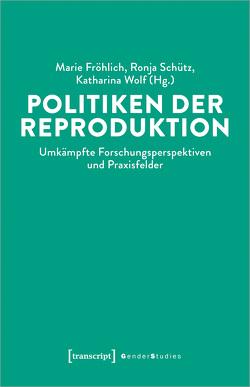 Politiken der Reproduktion von Fröhlich,  Marie, Schütz,  Ronja, Wolf,  Katharina