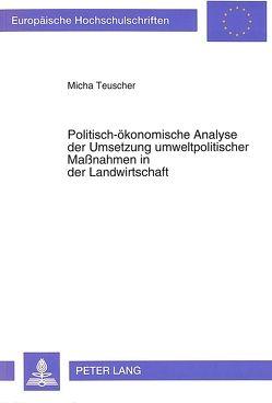 Politisch-ökonomische Analyse der Umsetzung umweltpolitischer Maßnahmen in der Landwirtschaft von Teuscher,  Micha