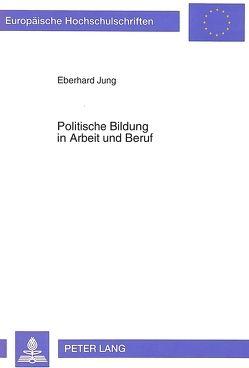 Politische Bildung in Arbeit und Beruf von Jung,  Eberhard