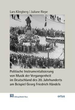 Politische Instrumentalisierung von Musik der Vergangenheit im Deutschland des 20. Jahrhunderts am Beispiel Georg Friedrich Händels von Klingberg,  Lars, Machno,  Katrin, Riepe,  Juliane