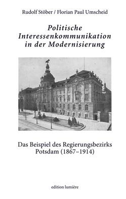 Politische Interessenkommunikation in der Modernisierung. Das Beispiel des Regierungsbezirks Potsdam (1867–1914). von Stöber,  Rudolf, Umscheid,  Paul