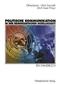 Politische Kommunikation in der demokratischen Gesellschaft von Jarren,  Otfried, Sarcinelli,  Ulrich, Saxer,  Ulrich