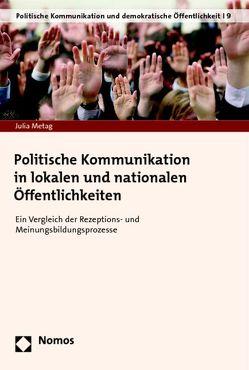 Politische Kommunikation in lokalen und nationalen Öffentlichkeiten von Metag,  Julia